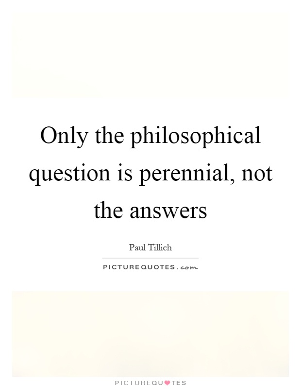 Only the philosophical question is perennial, not the answers Picture Quote #1