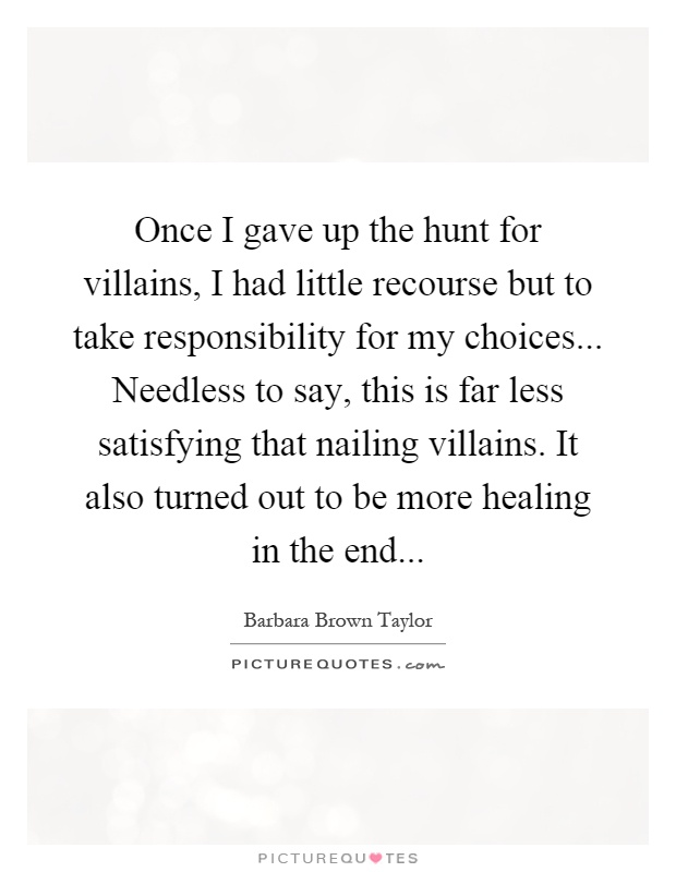 Once I gave up the hunt for villains, I had little recourse but to take responsibility for my choices... Needless to say, this is far less satisfying that nailing villains. It also turned out to be more healing in the end Picture Quote #1