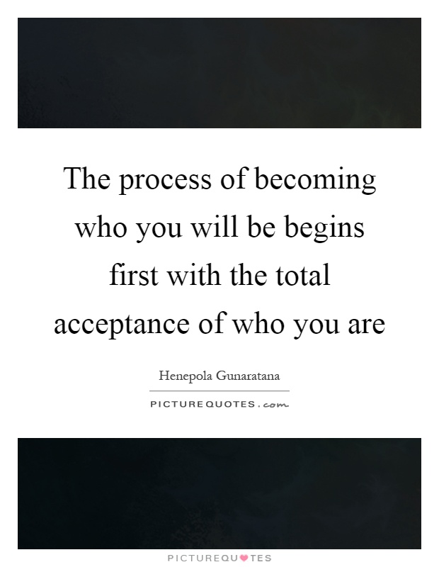 The process of becoming who you will be begins first with the total acceptance of who you are Picture Quote #1