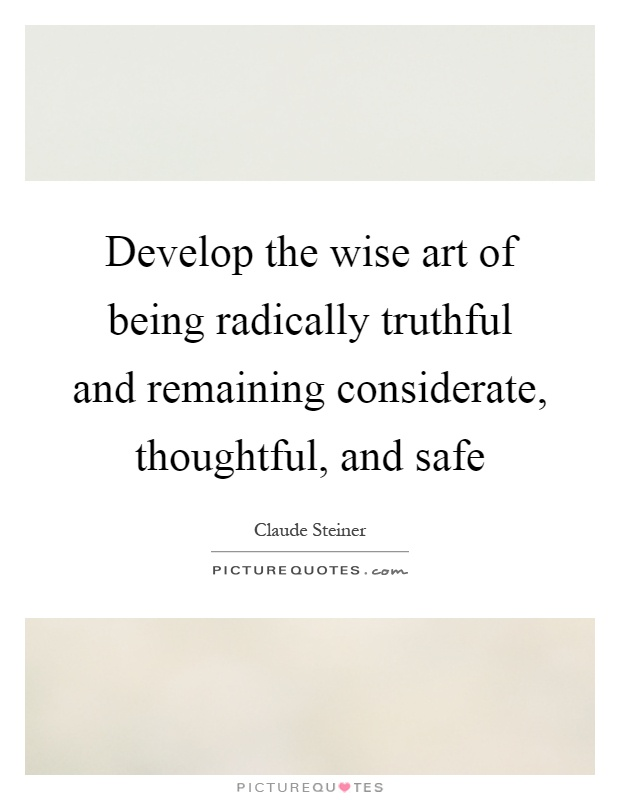 Develop the wise art of being radically truthful and remaining considerate, thoughtful, and safe Picture Quote #1