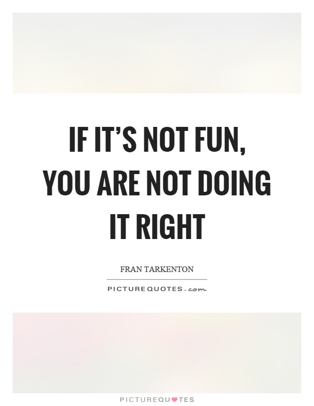 If it's not fun, you are not doing it right Picture Quote #1