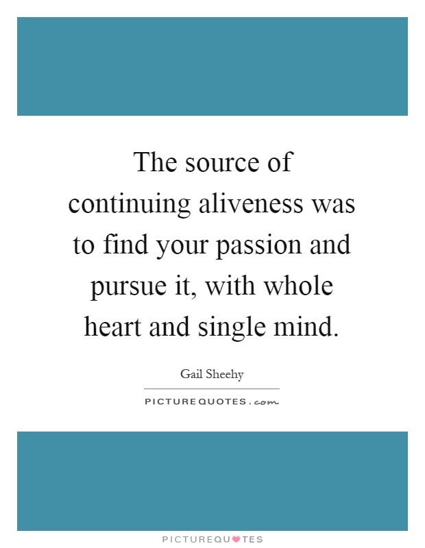 The source of continuing aliveness was to find your passion and pursue it, with whole heart and single mind Picture Quote #1