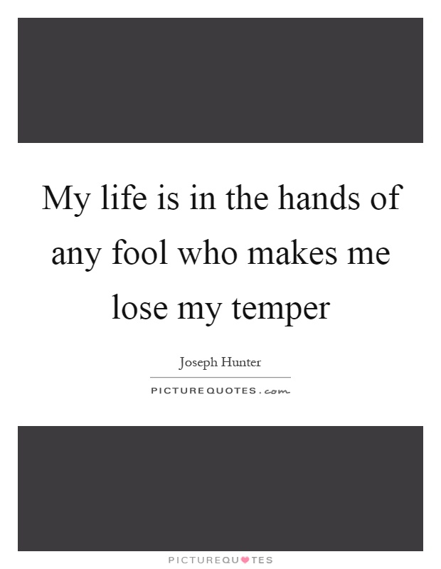 My life is in the hands of any fool who makes me lose my temper Picture Quote #1