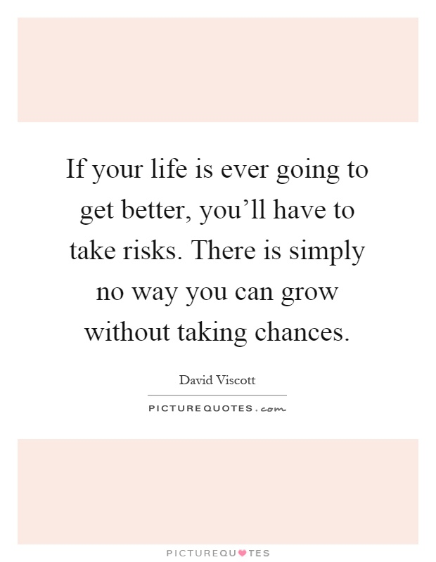If your life is ever going to get better, you'll have to take risks. There is simply no way you can grow without taking chances Picture Quote #1