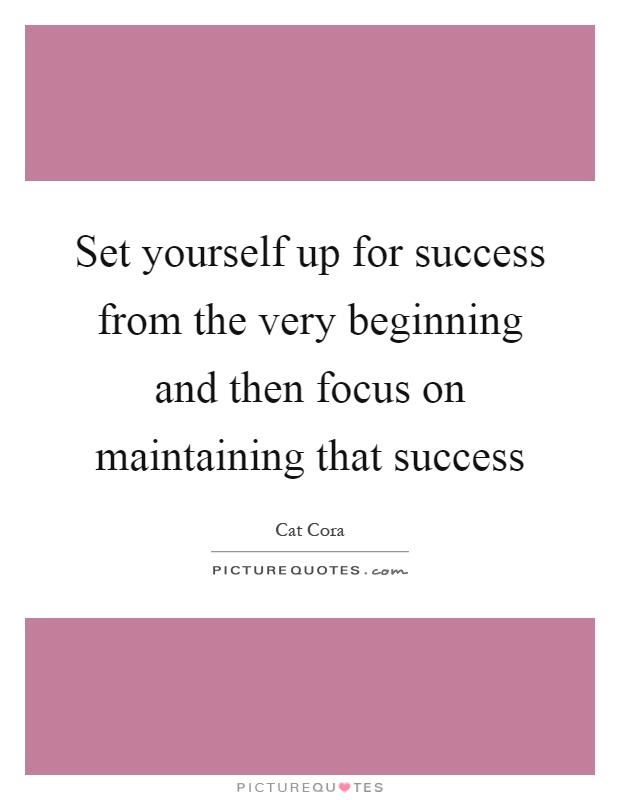 Set yourself up for success from the very beginning and then focus on maintaining that success Picture Quote #1