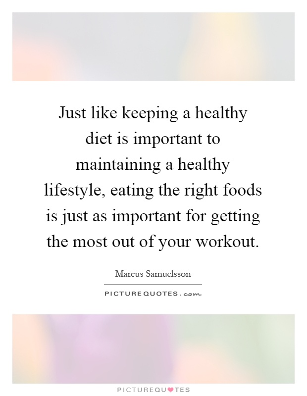 Just like keeping a healthy diet is important to maintaining a healthy lifestyle, eating the right foods is just as important for getting the most out of your workout Picture Quote #1