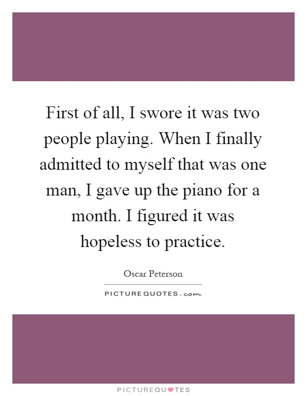 First of all, I swore it was two people playing. When I finally admitted to myself that was one man, I gave up the piano for a month. I figured it was hopeless to practice Picture Quote #1