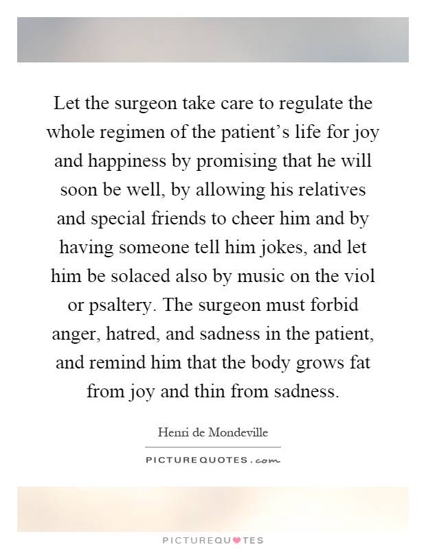 Let the surgeon take care to regulate the whole regimen of the patient's life for joy and happiness by promising that he will soon be well, by allowing his relatives and special friends to cheer him and by having someone tell him jokes, and let him be solaced also by music on the viol or psaltery. The surgeon must forbid anger, hatred, and sadness in the patient, and remind him that the body grows fat from joy and thin from sadness Picture Quote #1