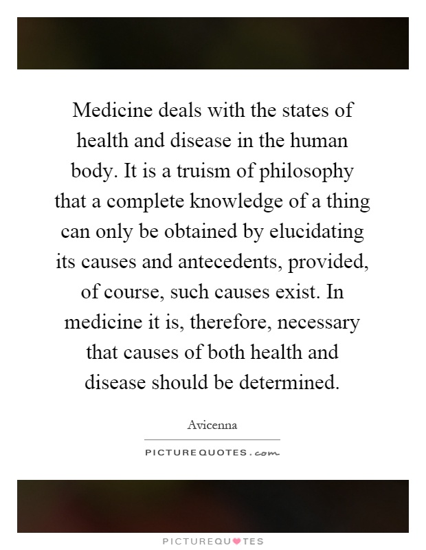 Medicine deals with the states of health and disease in the human body. It is a truism of philosophy that a complete knowledge of a thing can only be obtained by elucidating its causes and antecedents, provided, of course, such causes exist. In medicine it is, therefore, necessary that causes of both health and disease should be determined Picture Quote #1