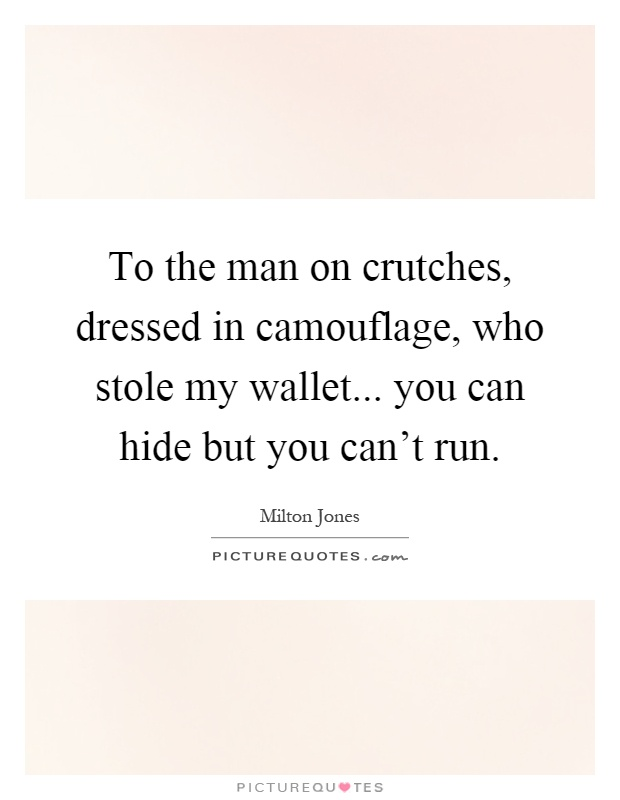 To the man on crutches, dressed in camouflage, who stole my wallet... you can hide but you can't run Picture Quote #1