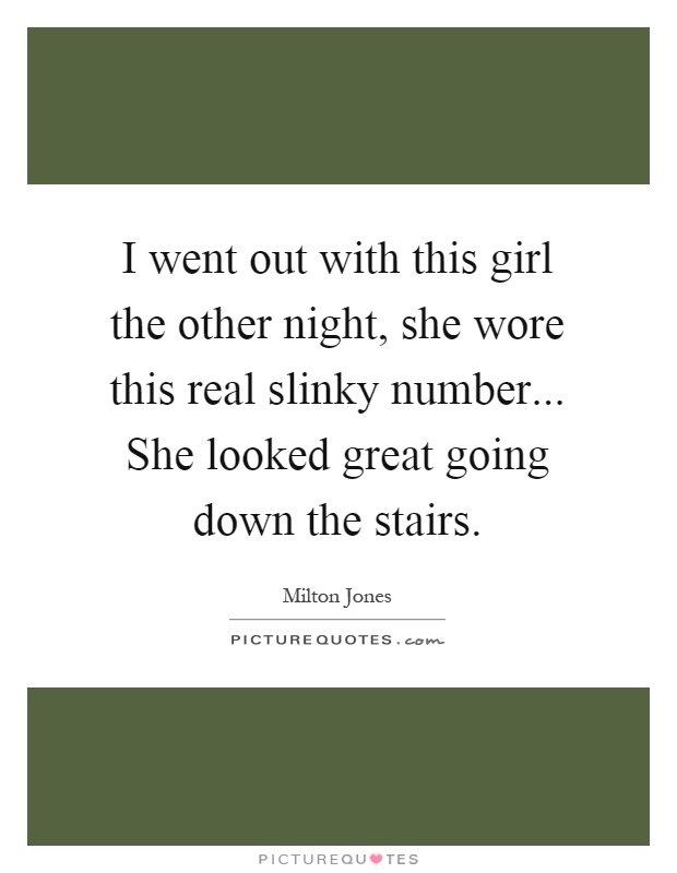 I went out with this girl the other night, she wore this real slinky number... She looked great going down the stairs Picture Quote #1
