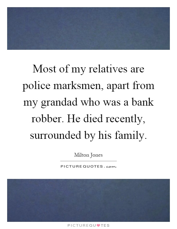 Most of my relatives are police marksmen, apart from my grandad who was a bank robber. He died recently, surrounded by his family Picture Quote #1