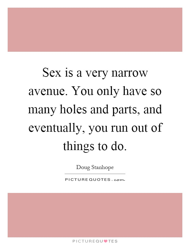 Sex is a very narrow avenue. You only have so many holes and parts, and eventually, you run out of things to do Picture Quote #1