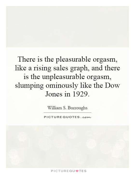 There is the pleasurable orgasm, like a rising sales graph, and there is the unpleasurable orgasm, slumping ominously like the Dow Jones in 1929 Picture Quote #1