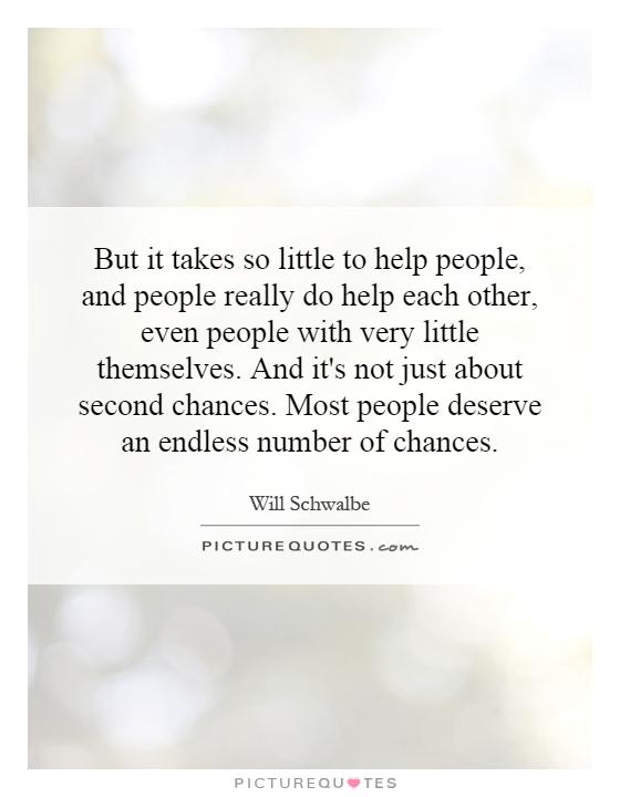 But it takes so little to help people, and people really do help each other, even people with very little themselves. And it's not just about second chances. Most people deserve an endless number of chances Picture Quote #1