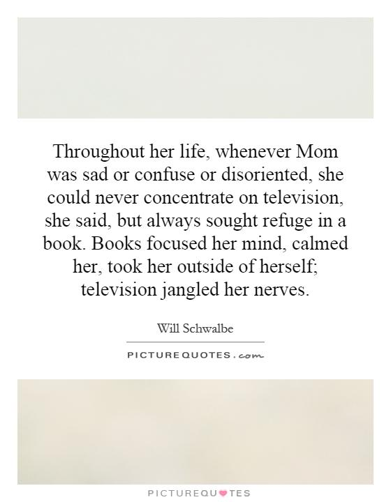 Throughout her life, whenever Mom was sad or confuse or disoriented, she could never concentrate on television, she said, but always sought refuge in a book. Books focused her mind, calmed her, took her outside of herself; television jangled her nerves Picture Quote #1