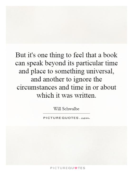 But it's one thing to feel that a book can speak beyond its particular time and place to something universal, and another to ignore the circumstances and time in or about which it was written Picture Quote #1