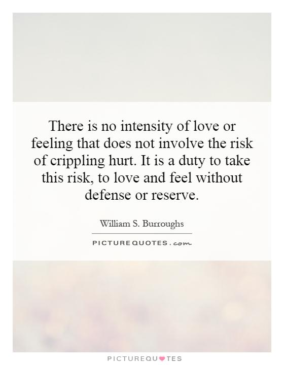 There is no intensity of love or feeling that does not involve the risk of crippling hurt. It is a duty to take this risk, to love and feel without defense or reserve Picture Quote #1