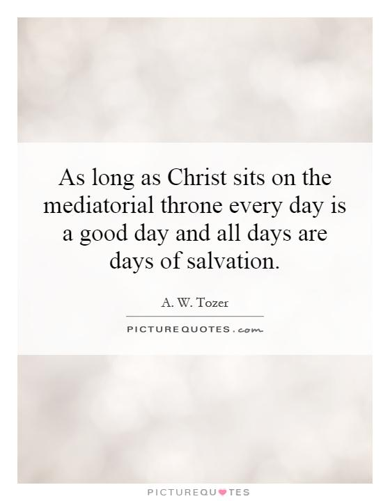 As long as Christ sits on the mediatorial throne every day is a good day and all days are days of salvation Picture Quote #1