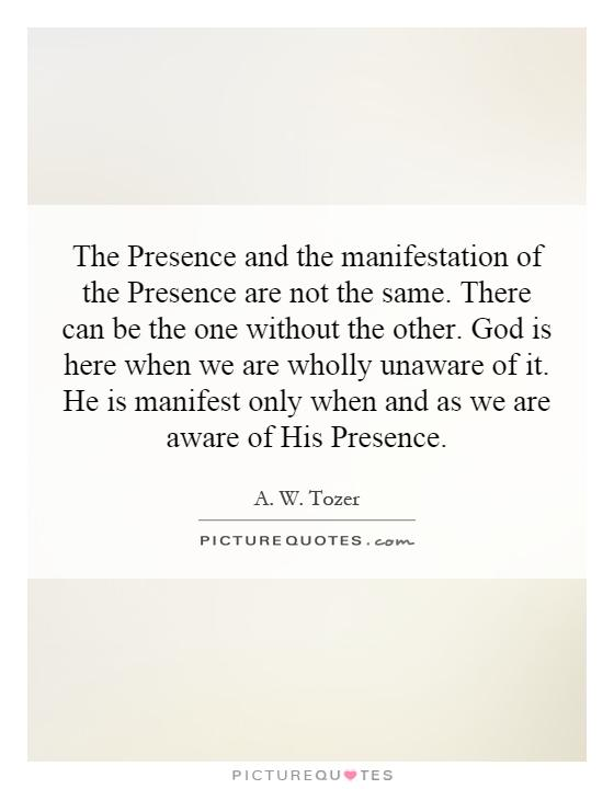 The Presence and the manifestation of the Presence are not the same. There can be the one without the other. God is here when we are wholly unaware of it. He is manifest only when and as we are aware of His Presence Picture Quote #1