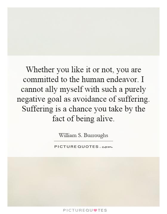 Whether you like it or not, you are committed to the human endeavor. I cannot ally myself with such a purely negative goal as avoidance of suffering. Suffering is a chance you take by the fact of being alive Picture Quote #1