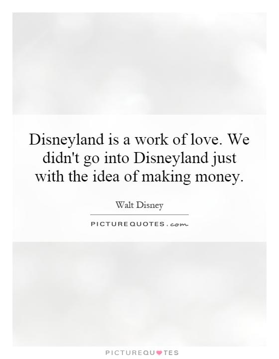 Disneyland is a work of love. We didn't go into Disneyland just with the idea of making money Picture Quote #1