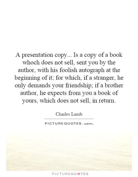 A presentation copy... Is a copy of a book whoch does not sell, sent you by the author, with his foolish autograph at the beginning of it; for which, if a stranger, he only demands your friendship; if a brother author, he expects from you a book of yours, which does not sell, in return Picture Quote #1