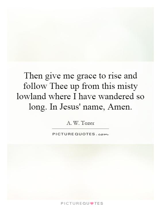 Then give me grace to rise and follow Thee up from this misty lowland where I have wandered so long. In Jesus' name, Amen Picture Quote #1