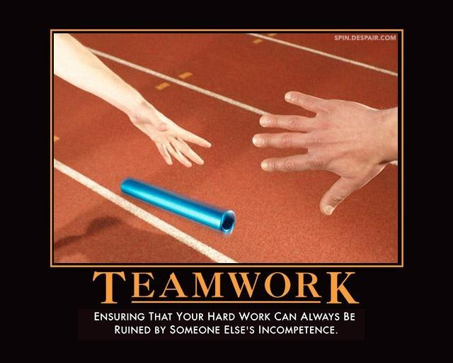 Teamwork. Ensuring that your hard work can always be ruined by someone else's incompetence Picture Quote #1