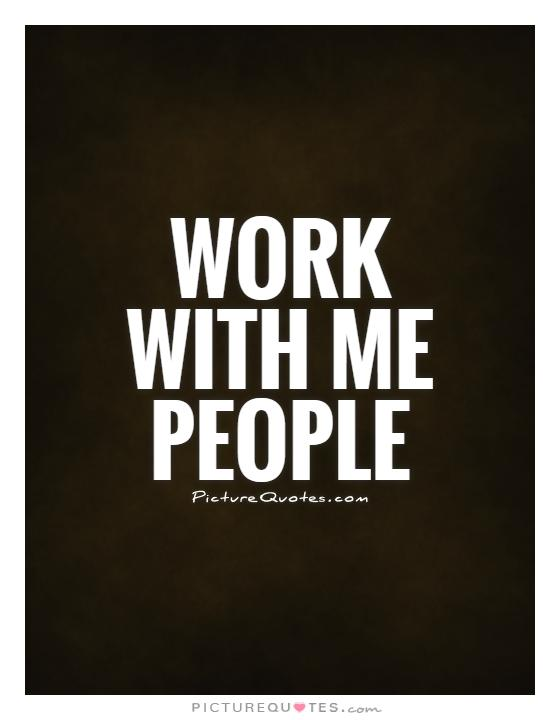 Work with me people Picture Quote #1