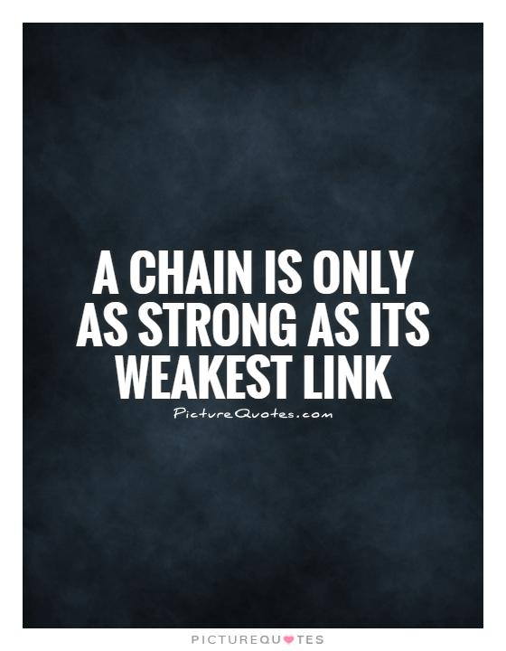 A chain is only as strong as its weakest link Picture Quote #1