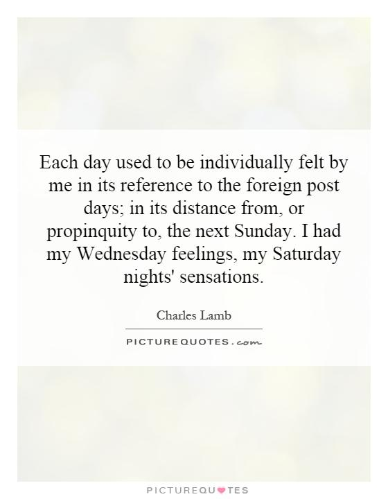 Each day used to be individually felt by me in its reference to the foreign post days; in its distance from, or propinquity to, the next Sunday. I had my Wednesday feelings, my Saturday nights' sensations Picture Quote #1