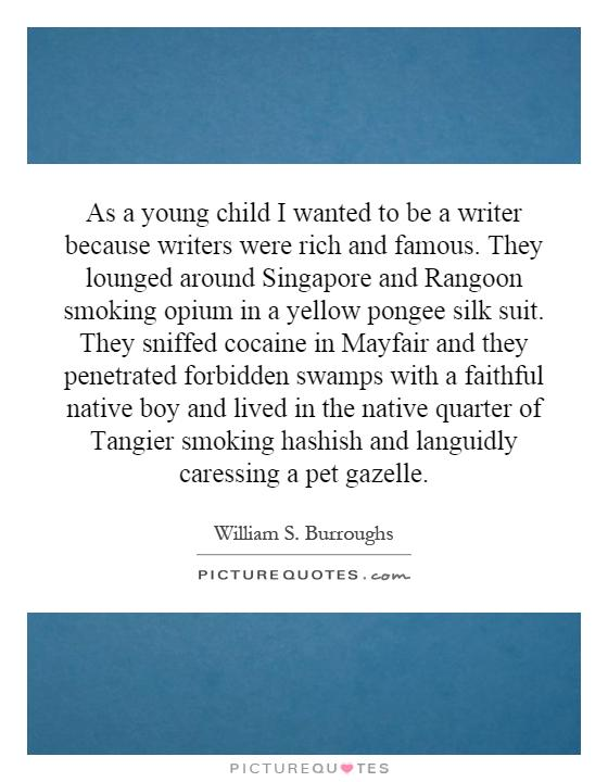 As a young child I wanted to be a writer because writers were rich and famous. They lounged around Singapore and Rangoon smoking opium in a yellow pongee silk suit. They sniffed cocaine in Mayfair and they penetrated forbidden swamps with a faithful native boy and lived in the native quarter of Tangier smoking hashish and languidly caressing a pet gazelle Picture Quote #1