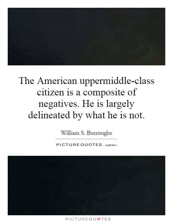 The American uppermiddle-class citizen is a composite of negatives. He is largely delineated by what he is not Picture Quote #1