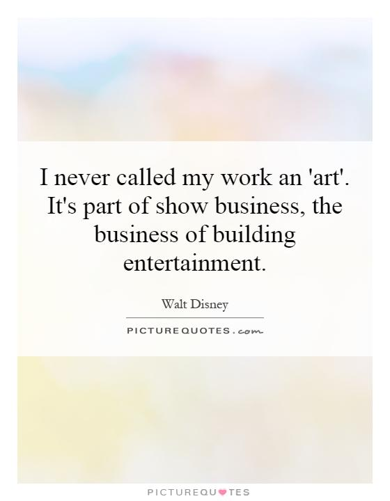 I never called my work an 'art'. It's part of show business, the business of building entertainment Picture Quote #1