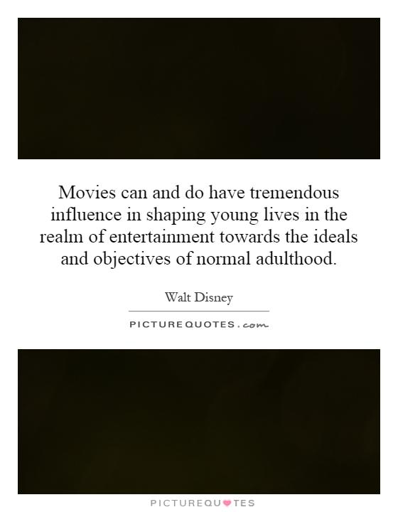Movies can and do have tremendous influence in shaping young lives in the realm of entertainment towards the ideals and objectives of normal adulthood Picture Quote #1