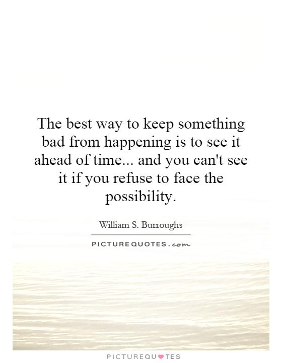 The best way to keep something bad from happening is to see it ahead of time... and you can't see it if you refuse to face the possibility Picture Quote #1