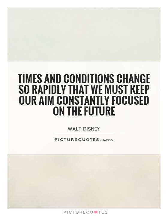 Times and conditions change so rapidly that we must keep our aim constantly focused on the future Picture Quote #1