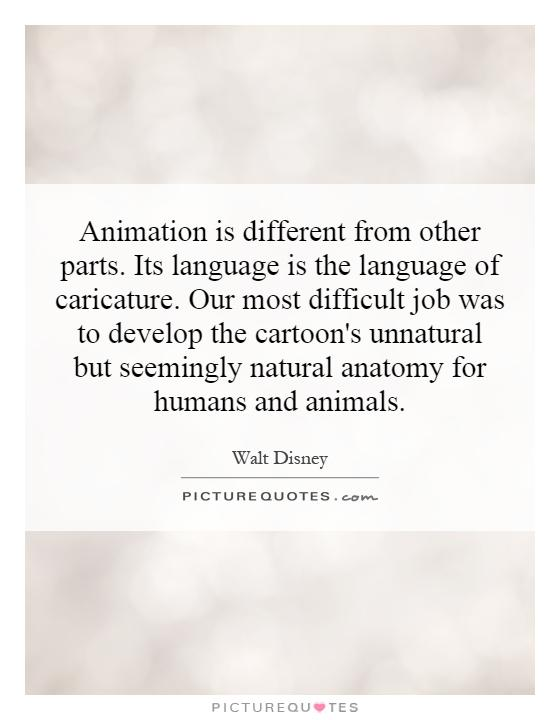 Animation is different from other parts. Its language is the language of caricature. Our most difficult job was to develop the cartoon's unnatural but seemingly natural anatomy for humans and animals Picture Quote #1