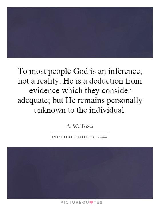 To most people God is an inference, not a reality. He is a deduction from evidence which they consider adequate; but He remains personally unknown to the individual Picture Quote #1