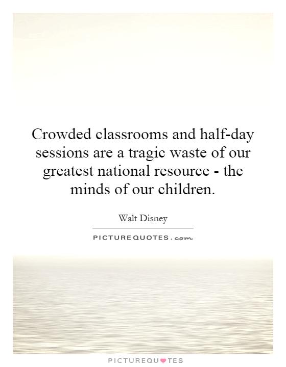 Crowded classrooms and half-day sessions are a tragic waste of our greatest national resource - the minds of our children Picture Quote #1