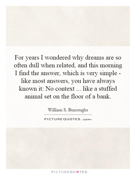 For years I wondered why dreams are so often dull when related, and this morning I find the answer, which is very simple - like most answers, you have always known it: No context... like a stuffed animal set on the floor of a bank Picture Quote #1