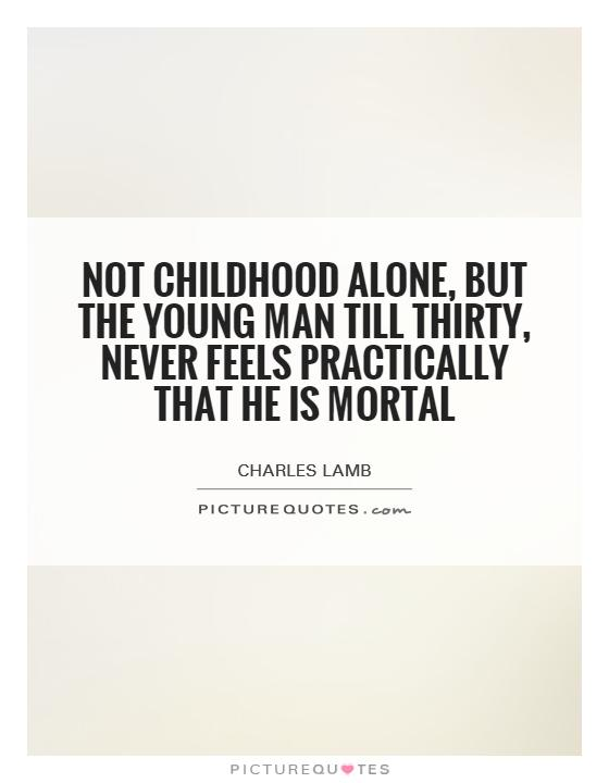 Not childhood alone, but the young man till thirty, never feels practically that he is mortal Picture Quote #1