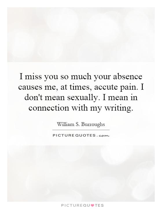 I miss you so much your absence causes me, at times, accute pain. I don't mean sexually. I mean in connection with my writing Picture Quote #1