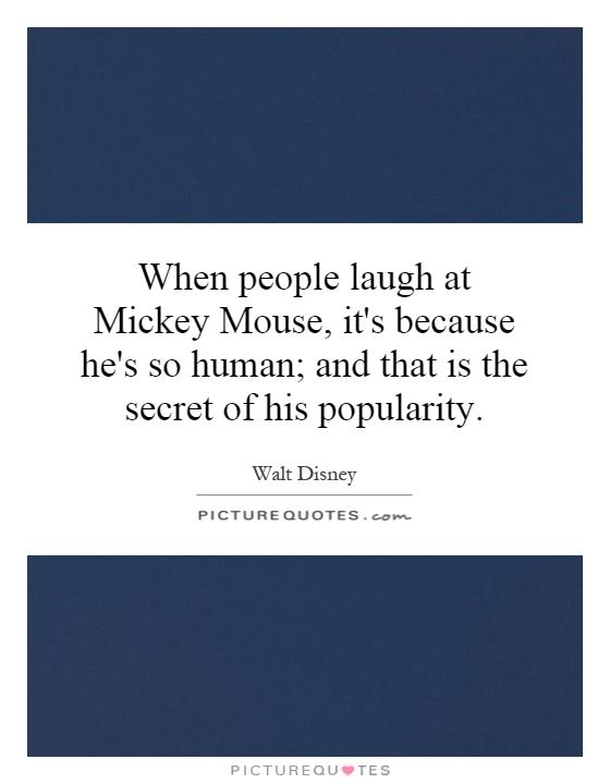 When people laugh at Mickey Mouse, it's because he's so human; and that is the secret of his popularity Picture Quote #1