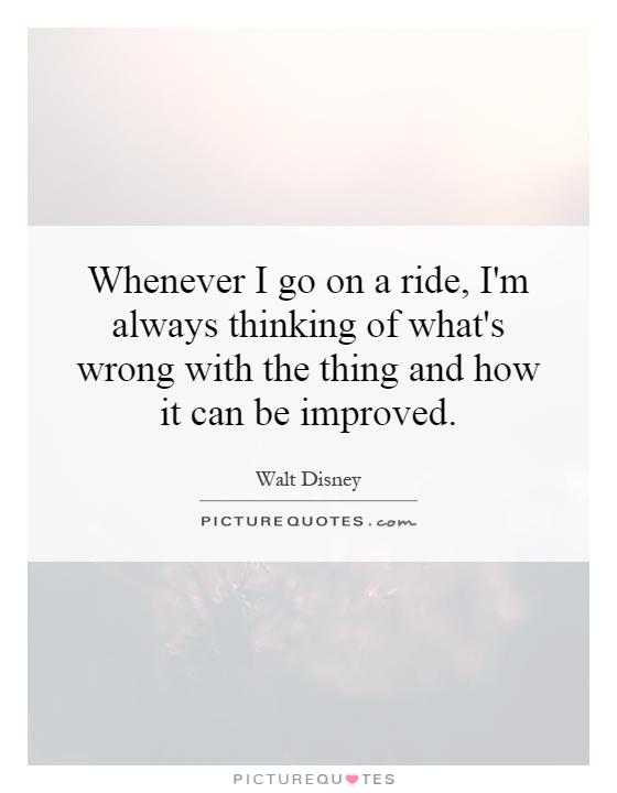 Whenever I go on a ride, I'm always thinking of what's wrong with the thing and how it can be improved Picture Quote #1