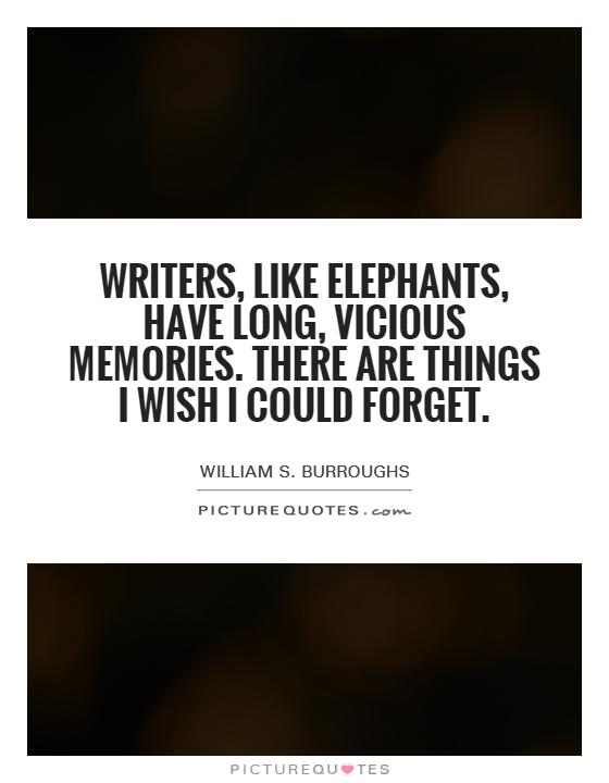 Writers, like elephants, have long, vicious memories. There are things I wish I could forget Picture Quote #1