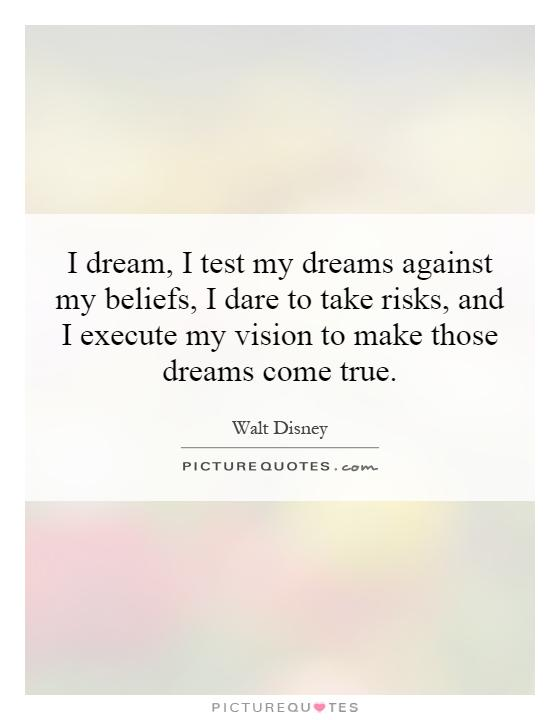 I dream, I test my dreams against my beliefs, I dare to take risks, and I execute my vision to make those dreams come true Picture Quote #1