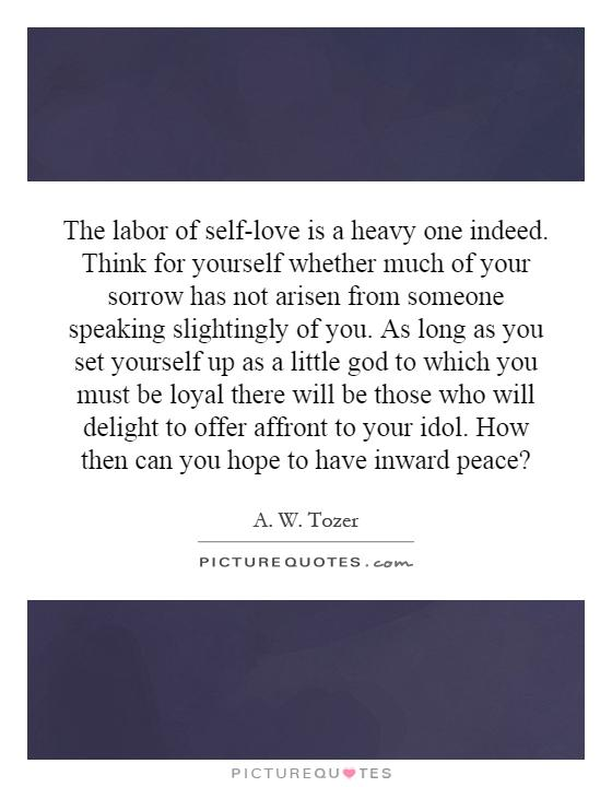The labor of self-love is a heavy one indeed. Think for yourself whether much of your sorrow has not arisen from someone speaking slightingly of you. As long as you set yourself up as a little god to which you must be loyal there will be those who will delight to offer affront to your idol. How then can you hope to have inward peace? Picture Quote #1