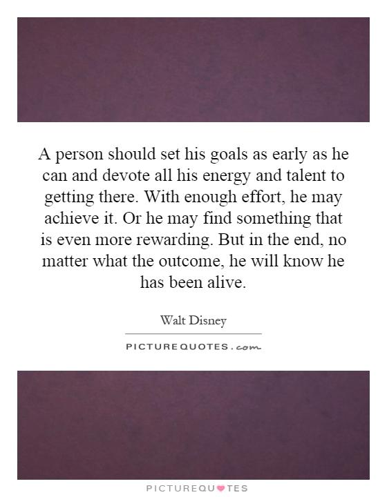 A person should set his goals as early as he can and devote all his energy and talent to getting there. With enough effort, he may achieve it. Or he may find something that is even more rewarding. But in the end, no matter what the outcome, he will know he has been alive Picture Quote #1
